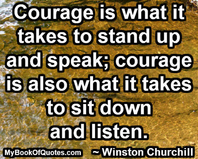 Courage is what it takes to stand up and speak; courage is also what it takes to sit down and listen. ~ Winston Churchill