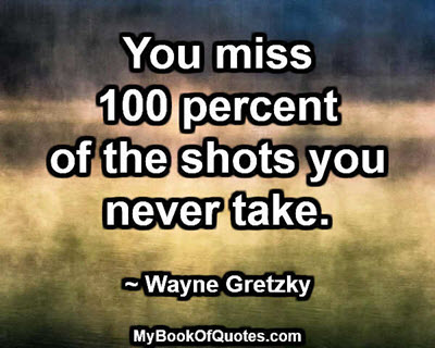 You miss 100 percent of the shots you never take. ~ Wayne Gretzky