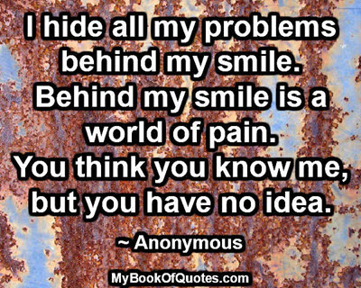 I hide all my problems behind my smile. Behind my smile is a world of pain. You think you know me, but you have no idea. ~ Anonymous
