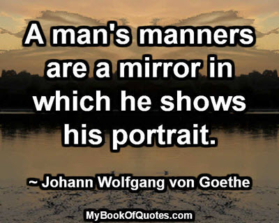 A man's manners are a mirror in which he shows his portrait. ~ Johann Wolfgang von Goethe