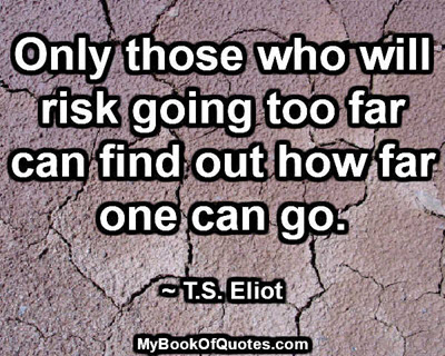 Only those who will risk going too far can find out how far one can go. ~ T. S. Eliot