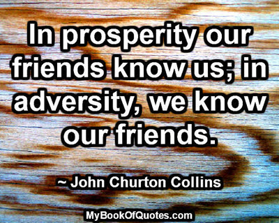 In prosperity our friends know us; in adversity, we know our friends. ~ John Churton Collins