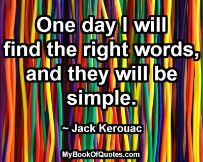 One day I will find the right words, and they will be simple. ~ Jack Kerouac