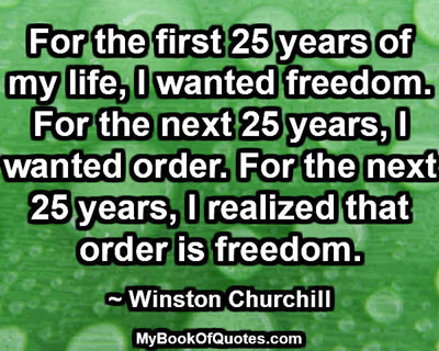 For the first 25 years of my life, I wanted freedom. For the next 25 years, I wanted order. For the next 25 years, I realized that order is freedom. ~ Winston Churchill