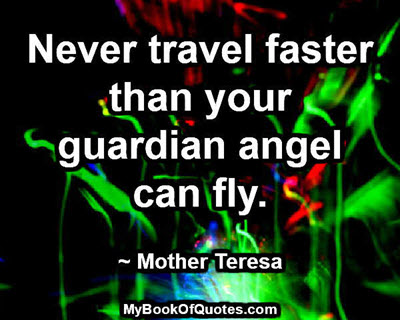 Never travel faster than your guardian angel can fly. ~ Mother Teresa