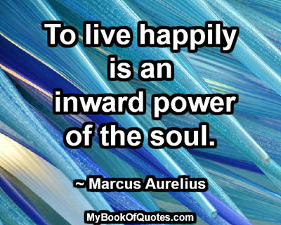To live happily is an inward power of the soul. ~ Marcus Aurelius