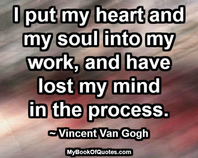 I put my heart and my soul into my work, and have lost my mind in the process. ~ Vincent Van Gogh