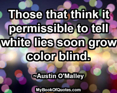 Those that think it permissible to tell white lies soon grow color blind. ~Austin O'Malley