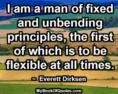 I am a man of fixed and unbending principles, the first of which is to be flexible at all times. ~  Everett Dirksen