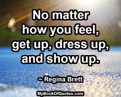 No matter how you feel, get up, dress up, and show up. ~ Regina Brett