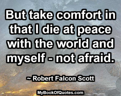 But take comfort in that I die at peace with the world and myself - not afraid. ~ Robert Falcon Scott