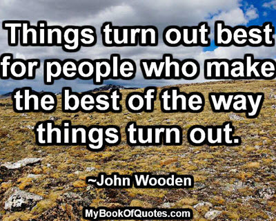 Things turn out best for people who make the best of the way things turn out. ~John Wooden