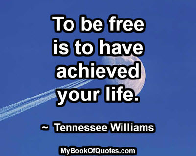 To be free is to have achieved your life. ~  Tennessee Williams