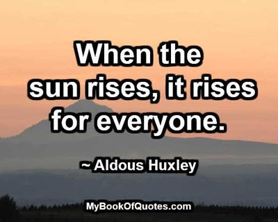 When the sun rises, it rises for everyone. ~ Aldous Huxley