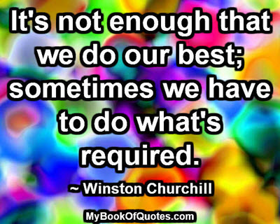 It's not enough that we do our best; sometimes we have to do what's required. ~ Winston Churchill