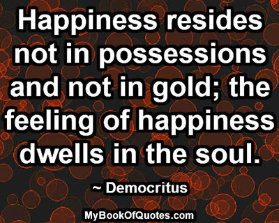 Happiness resides not in possessions and not in gold; the feeling of happiness dwells in the soul. ~ Democritus