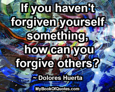 If you haven't forgiven yourself something, how can you forgive others? ~ Dolores Huerta