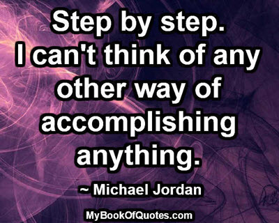 Step by step. I can't think of any other way of accomplishing anything. ~ Michael Jordan