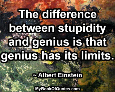 The difference between stupidity and genius is that genius has its limits. ~ Albert Einstein