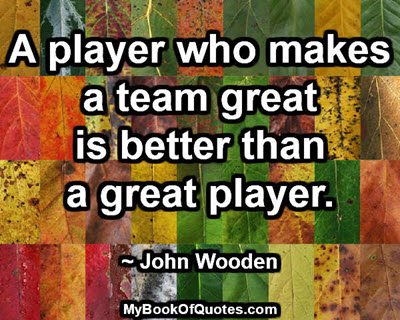 A player who makes a team great is better than a great player. ~ John Wooden