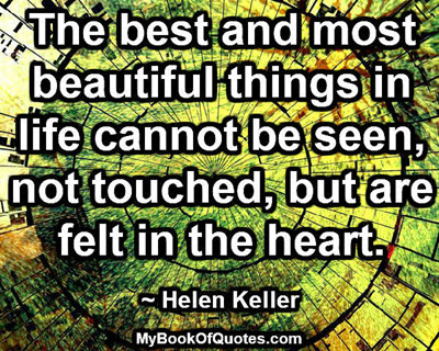 The best and most beautiful things in life cannot be seen, not touched, but are felt in the heart. ~ Helen Keller