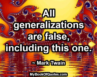 All generalizations are false, including this one. ~ Mark Twain