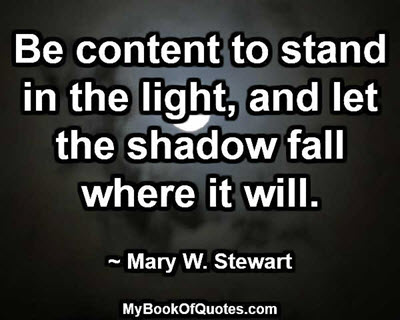Be content to stand in the light, and let the shadow fall where it will. ~ Mary W. Stewart