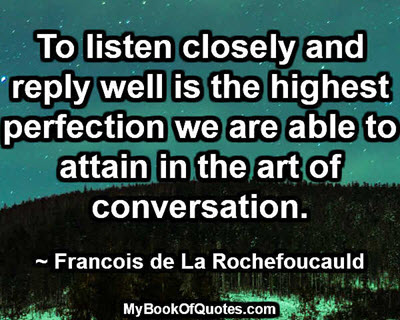To listen closely and reply well is the highest perfection we are able to attain in the art of conversation. ~ Francois de La Rochefoucauld