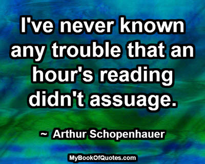 I've never known any trouble that an hour's reading didn't assuage. ~ Arthur Schopenhauer