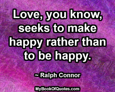 Love, you know, seeks to make happy rather than to be happy. ~ Ralph Connor
