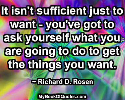 It isn't sufficient just to want - you've got to ask yourself what you are going to do to get the things you want. ~ Richard D. Rosen
