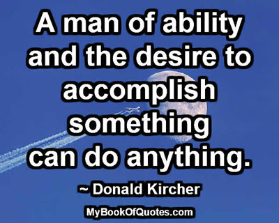 A man of ability and the desire to accomplish something can do anything. ~ Donald Kircher