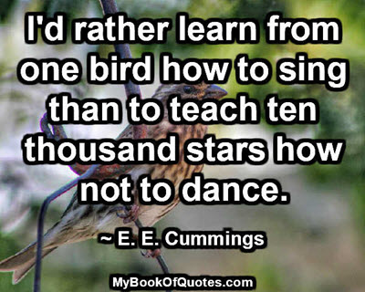 I'd rather learn from one bird how to sing than to teach ten thousand stars how not to dance. ~ E. E. Cummings