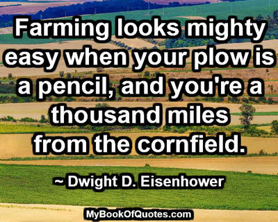 Farming looks mighty easy when your plow is a pencil, and you're a thousand miles from the cornfield. ~ Dwight D. Eisenhower