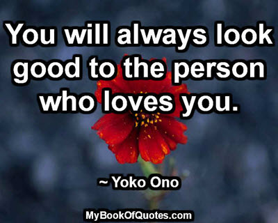You will always look good to the person who loves you. ~ Yoko Ono