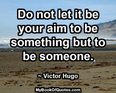 Do not let it be your aim to be something but to be someone. ~ Victor Hugo