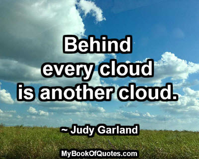 Behind every cloud is another cloud. ~ Judy Garland