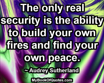 The only real security is the ability to build your own fires and find your own peace. ~ Audrey Sutherland