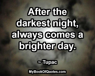 After the darkest night, always comes a brighter day. ~ Tupac