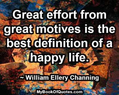 Great effort from great motives is the best definition of a happy life. ~ William Ellery Channing