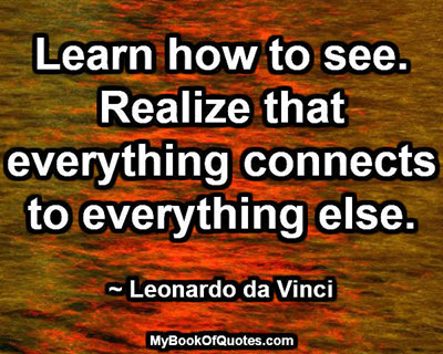 Learn how to see. Realize that everything connects to everything else. ~ Leonardo da Vinci