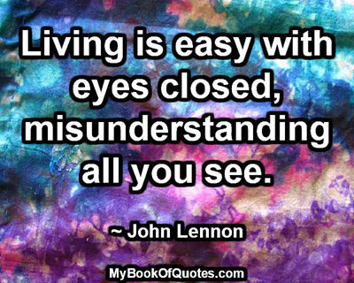 Living is easy with eyes closed, misunderstanding all you see. ~ John Lennon