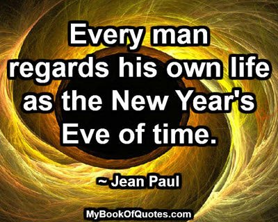 Every man regards his own life as the New Year's Eve of time. ~ Jean Paul