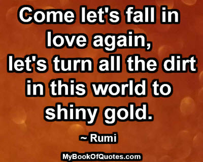 Come let's fall in love again, let's turn all the dirt in this world to shiny gold. ~ Rumi