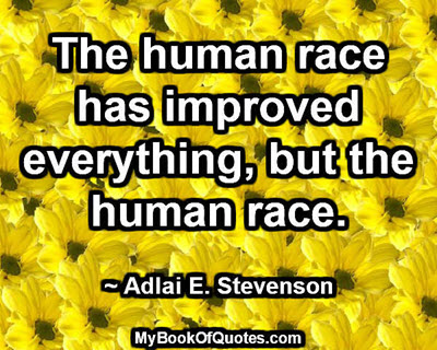 The human race has improved everything, but the human race. ~ Adlai E. Stevenson