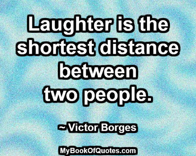 Laughter is the shortest distance between two people. ~ Victor Borges