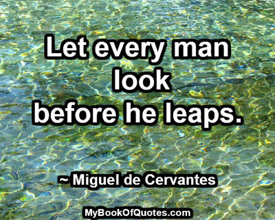 Let every man look before he leaps. ~ Miguel de Cervantes