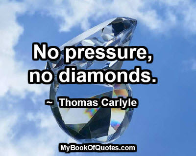 No pressure, no diamonds. ~  Thomas Carlyle