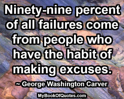 Ninety-nine percent of all failures come from people who have the habit of making excuses. ~ George Washington Carver
