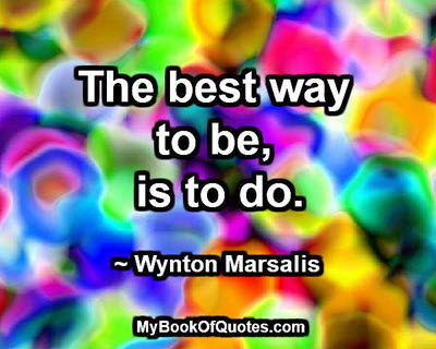 The best way to be, is to do.~ Wynton Marsalis
